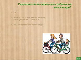 Разрешается ли перевозить ребенка на велосипеде? Нет Только до 7 лет на специ