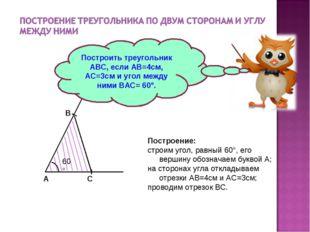 Построить треугольник АВС, если АВ=4см, АС=3см и угол между ними ВАС= 60°. По