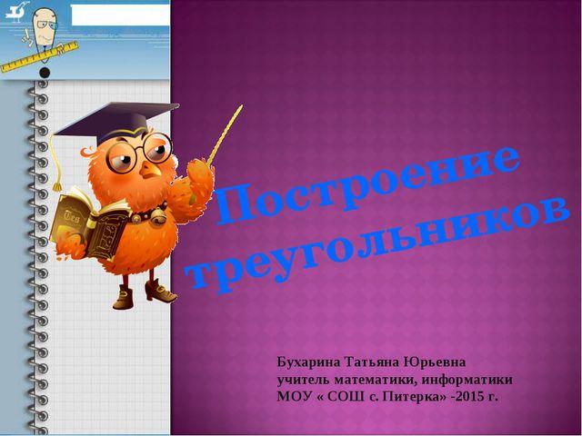 Построение треугольников Бухарина Татьяна Юрьевна учитель математики, информа...