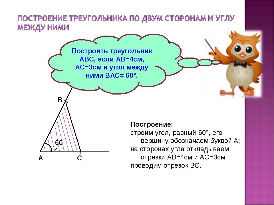 Построить треугольник АВС, если АВ=4см, АС=3см и угол между ними ВАС= 60°. По...