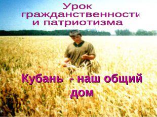 Кубань - наш общий дом