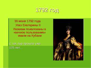 1792 год 30 июня 1792 года Указ Екатерины II Казакам пожалованы в «вечное п