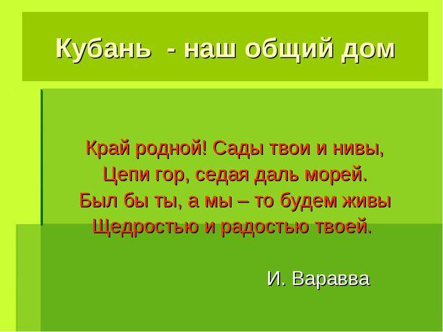 Кубань - наш общий дом Край родной! Сады твои и нивы, Цепи гор, седая даль мо...