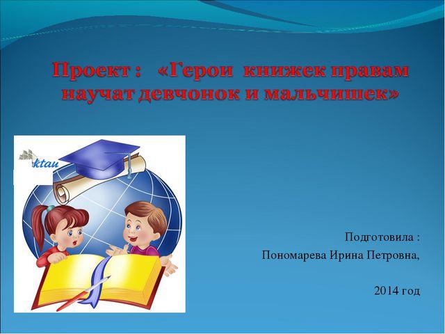 Подготовила : Пономарева Ирина Петровна, 2014 год