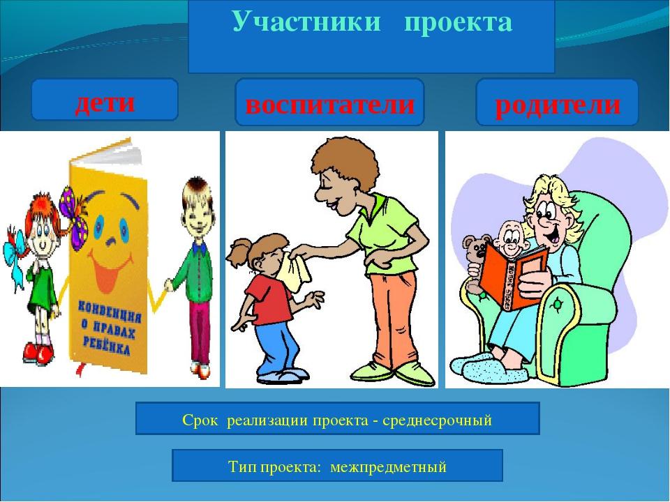 Участники проекта дети воспитатели родители Срок реализации проекта - средне...