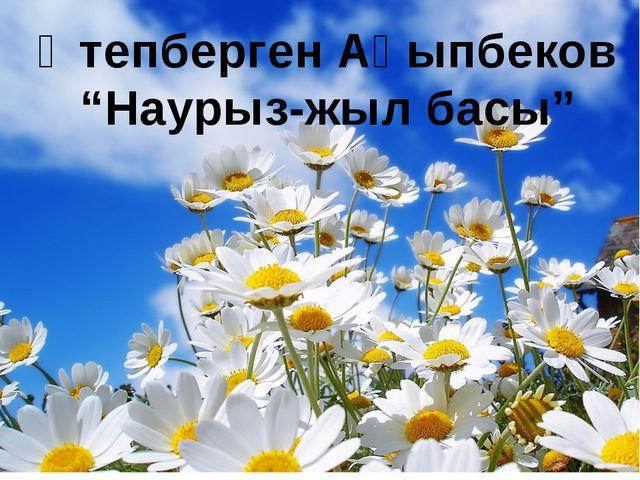 """Өтепберген Ақыпбеков """"Наурыз-жыл басы"""""""