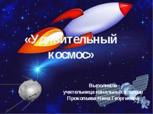 «Удивительный космос»  Выполнила учительница начальных классов Прокопьева Ни