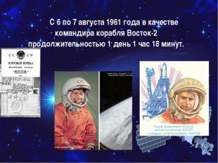 С 6 по 7 августа 1961 года в качестве командира корабля Восток-2 продолжи