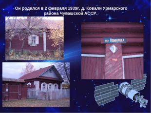Он родился в 2 февраля 1939г. д. Ковали Урмарского района Чувашской АССР.