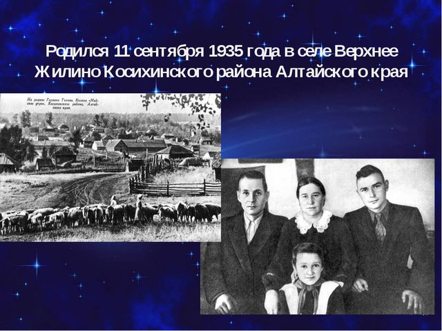Родился 11 сентября 1935 года в селе Верхнее Жилино Косихинского района Алта...