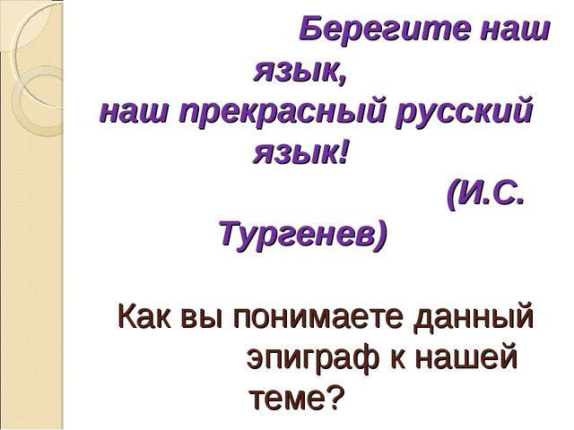 Берегите наш язык, наш прекрасный русский язык! (И.С. Тургенев) Как вы поним...
