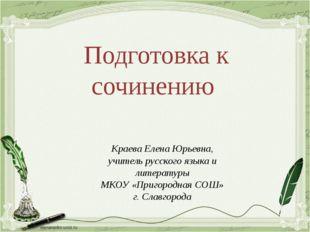 Подготовка к сочинению Краева Елена Юрьевна, учитель русского языка и литерат