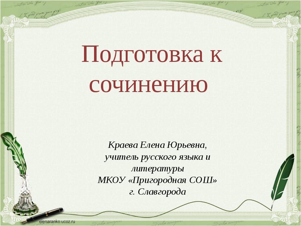 Подготовка к сочинению Краева Елена Юрьевна, учитель русского языка и литерат...