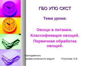 ГБО УПО СКСТ Тема урока: Овощи в питании. Классификация овощей. Первичная обр