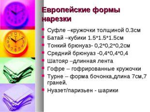 Европейские формы нарезки Суфле –кружочки толщиной 0.3см Батай –кубики 1.5*1.