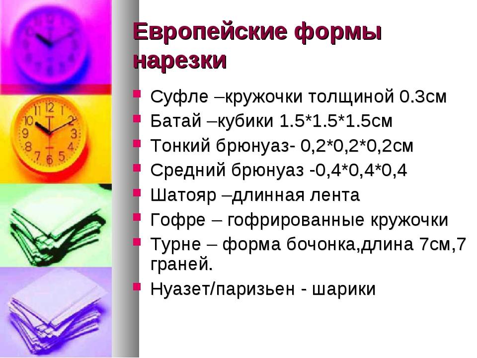 Европейские формы нарезки Суфле –кружочки толщиной 0.3см Батай –кубики 1.5*1....