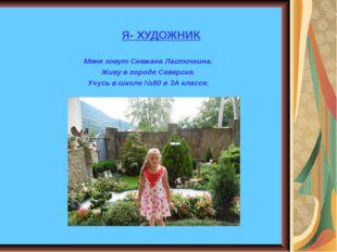 Я- ХУДОЖНИК Меня зовут Снежана Ласточкина. Живу в городе Северске. Учусь в ш