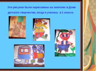 Эти рисунки были нарисованы на занятиях в Доме детского творчества, когда я у