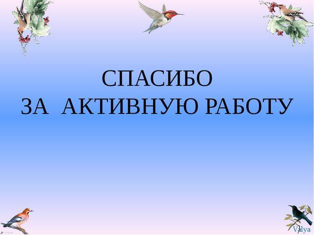 СПАСИБО ЗА АКТИВНУЮ РАБОТУ Valya Valya