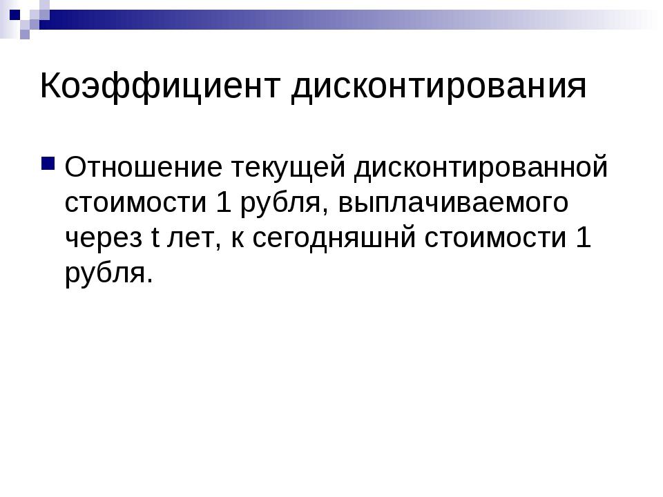 Коэффициент дисконтирования Отношение текущей дисконтированной стоимости 1 ру...
