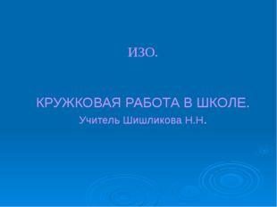 ИЗО. КРУЖКОВАЯ РАБОТА В ШКОЛЕ. Учитель Шишликова Н.Н.