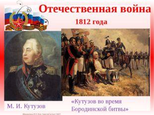 Отечественная война 1812 года М.И.Кутузов «Кутузов во время Бородинской би