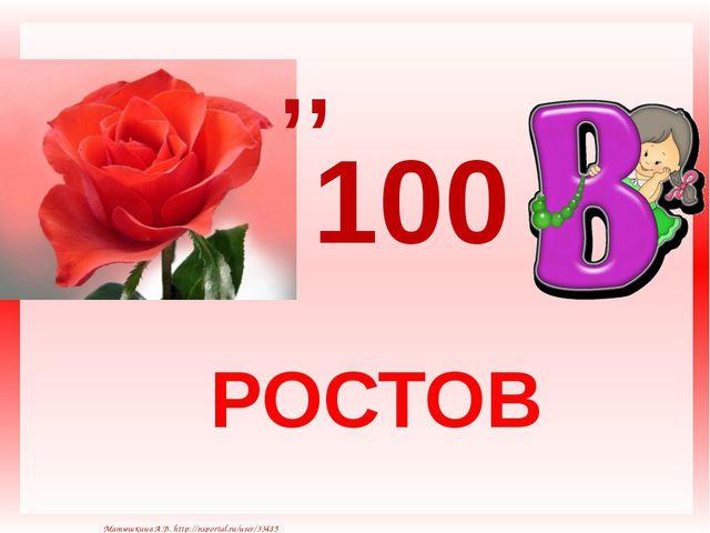 РОСТОВ ,, 100 Матюшкина А.В. http://nsportal.ru/user/33485