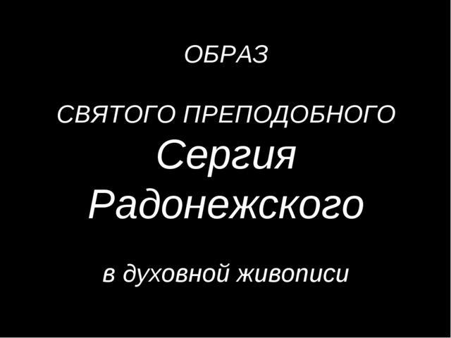ОБРАЗ СВЯТОГО ПРЕПОДОБНОГО Сергия Радонежского В в духовной живописи