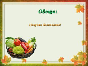 Овощи: Спорить бесполезно!