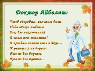 Доктор Айболит: Чтоб здоровым, сильным быть Надо овощи любить! Все, без исклю