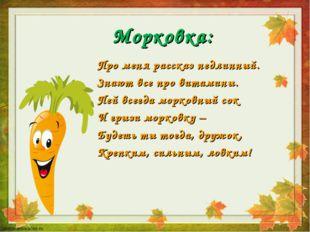 Морковка: Про меня рассказ недлинный. Знают все про витамины. Пей всегда морк