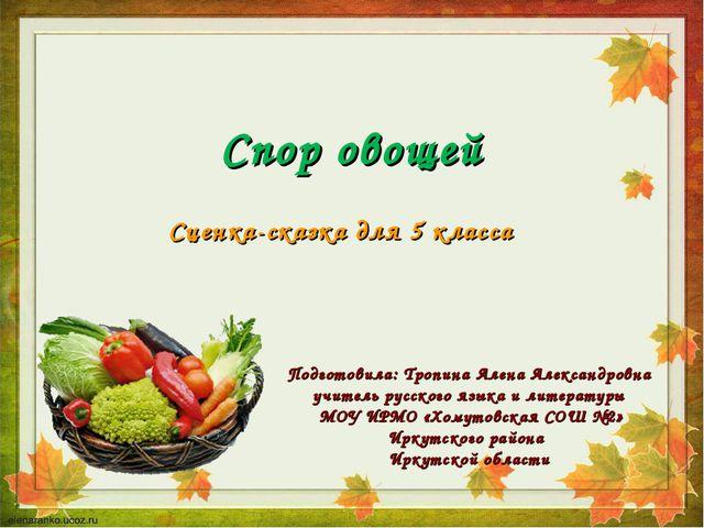 Спор овощей Сценка-сказка для 5 класса Подготовила: Тропина Алена Александров...