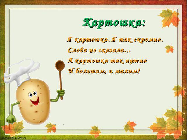 Картошка: Я картошка. Я так скромна. Слова не сказала… А картошка так нужна И...