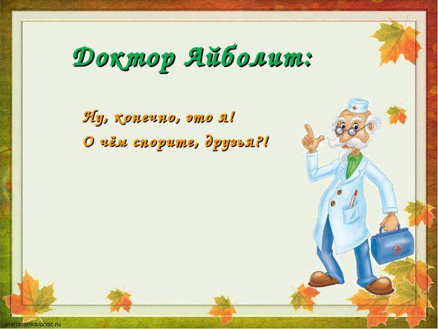 Доктор Айболит: Ну, конечно, это я! О чём спорите, друзья?!