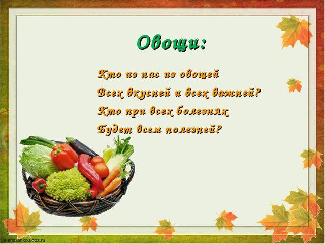 Овощи: Кто из нас из овощей Всех вкусней и всех важней? Кто при всех болезнях...