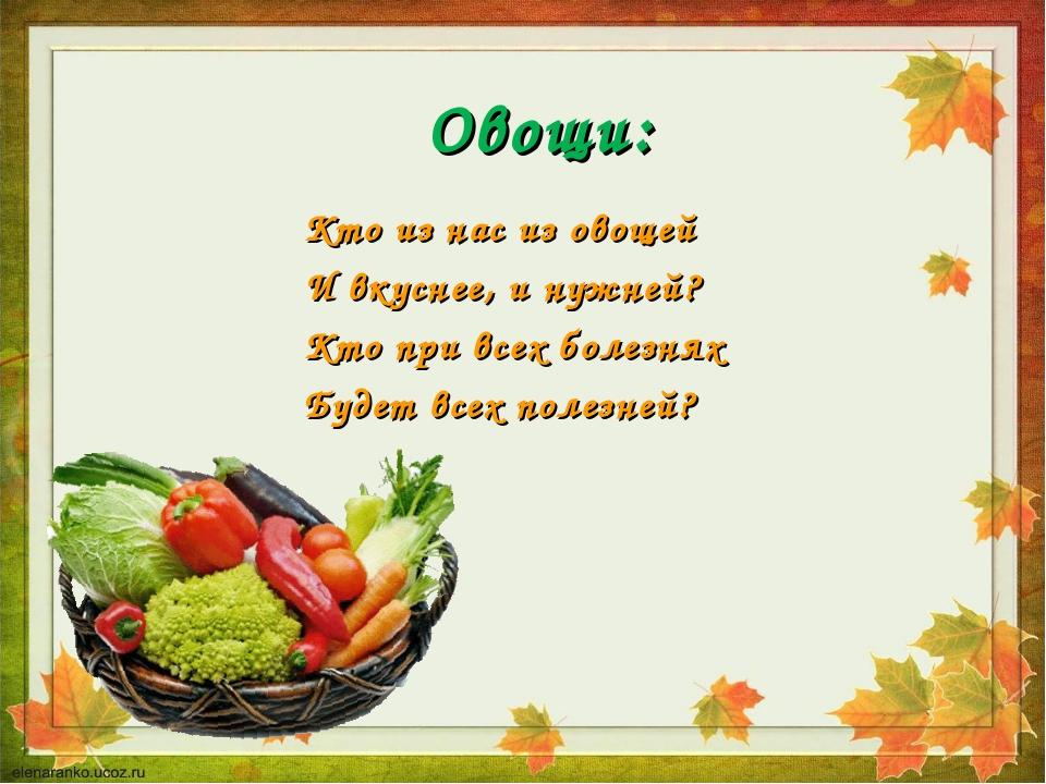 Овощи: Кто из нас из овощей И вкуснее, и нужней? Кто при всех болезнях Будет...