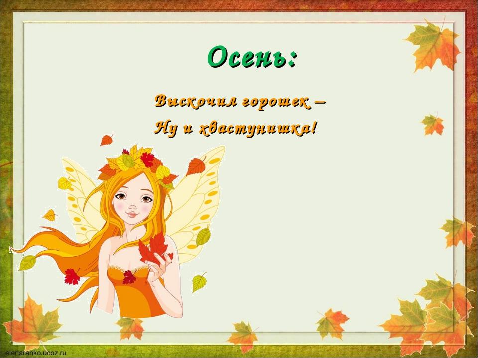 Осень: Выскочил горошек – Ну и хвастунишка!