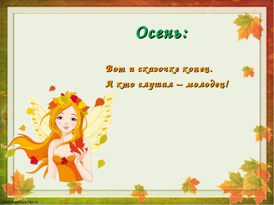Осень: Вот и сказочке конец. А кто слушал – молодец!