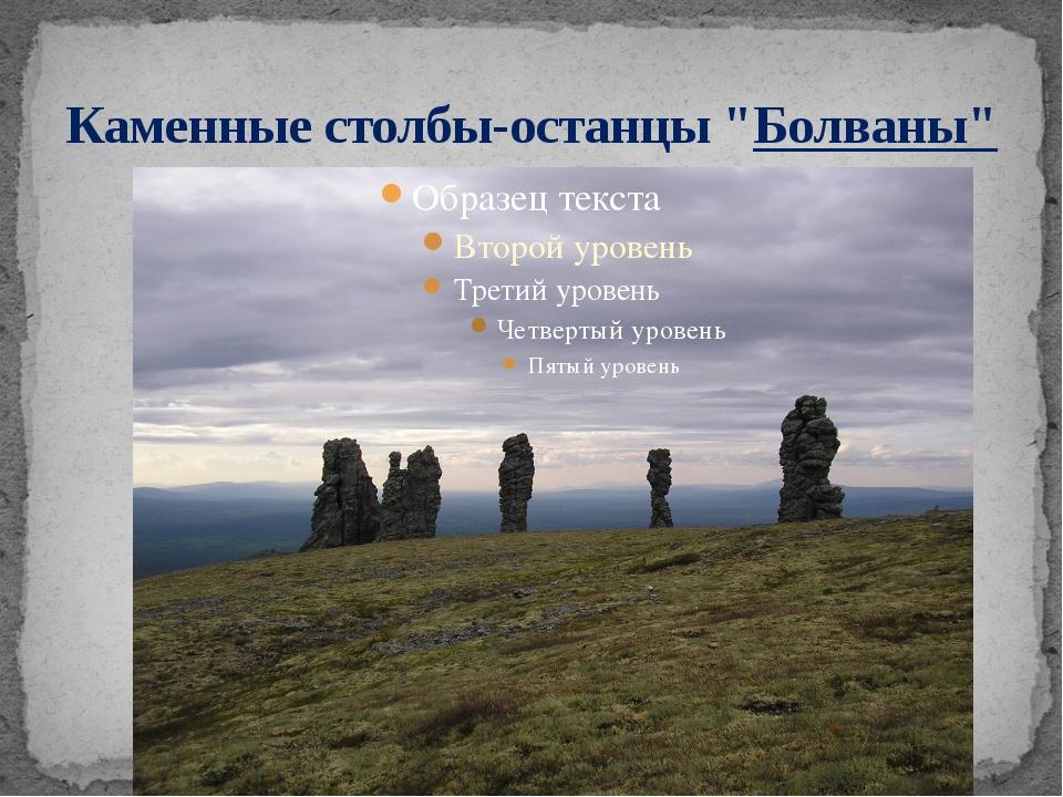 """Каменные столбы-останцы """"Болваны"""""""