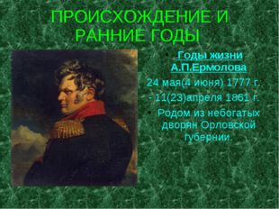ПРОИСХОЖДЕНИЕ И РАННИЕ ГОДЫ Годы жизни А.П.Ермолова 24 мая(4 июня) 1777 г. -