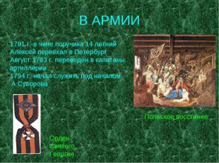 В АРМИИ 1791 г.-в чине поручика 14 летний Алексей переехал в Петербург Август