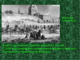 Битва при Гейльсберге В 1807 году Алексей Ермолов вернулся в Россию. С 1809 г