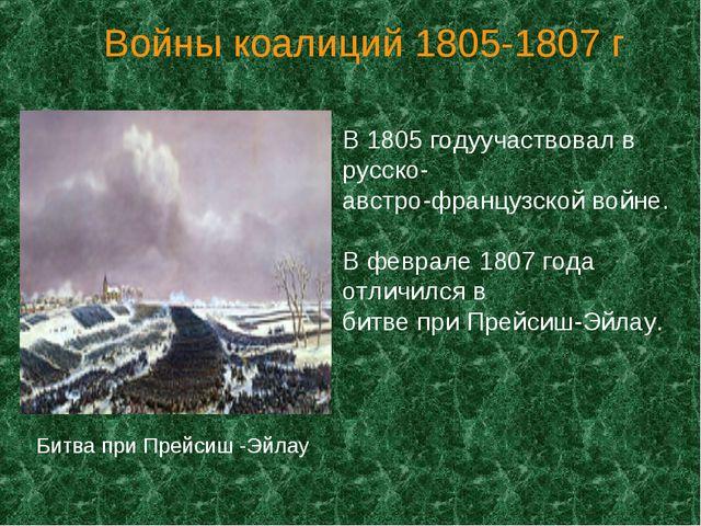 Войны коалиций 1805-1807 г В 1805 годуучаствовал в русско- австро-французской...