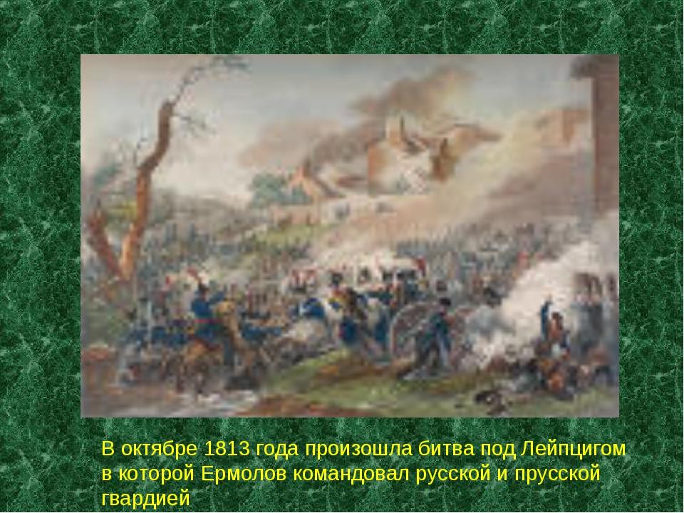 В октябре 1813 года произошла битва под Лейпцигом в которой Ермолов командова...