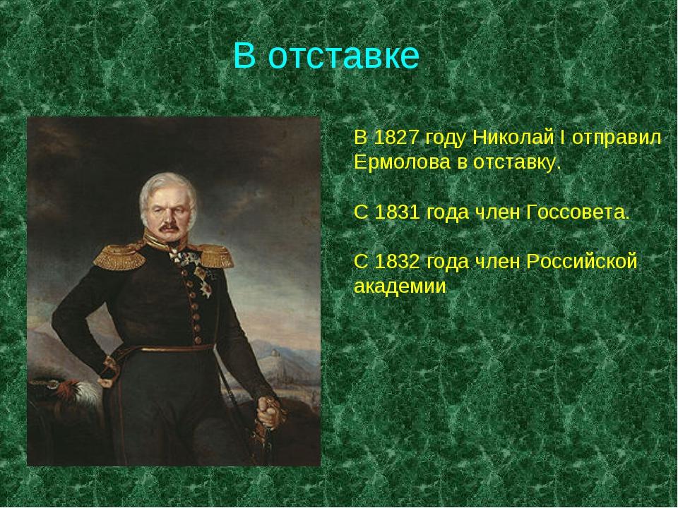 В отставке В 1827 году Николай I отправил Ермолова в отставку. С 1831 года чл...