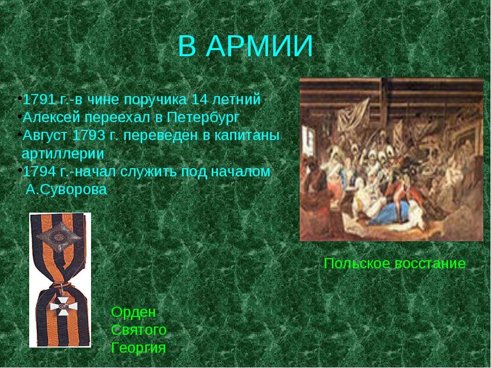 В АРМИИ 1791 г.-в чине поручика 14 летний Алексей переехал в Петербург Август...