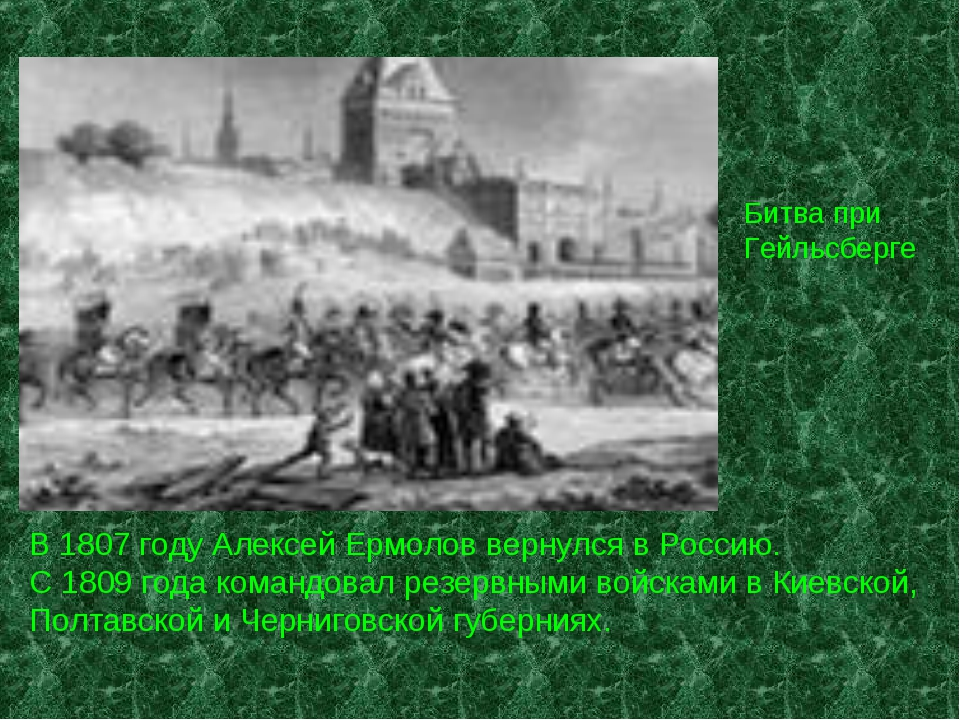 Битва при Гейльсберге В 1807 году Алексей Ермолов вернулся в Россию. С 1809 г...