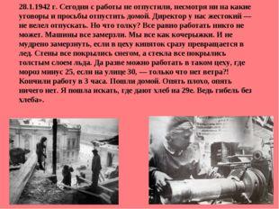 28.1.1942 г. Сегодня с работы не отпустили, несмотря ни на какие уговоры и пр