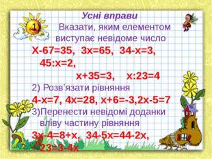 Усні вправи Вказати, яким елементом виступає невідоме число Х-67=35, 3х=65,