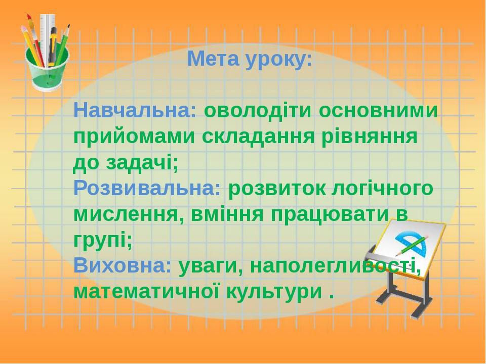 Мета уроку: Навчальна: оволодіти основними прийомами складання рівняння до з...